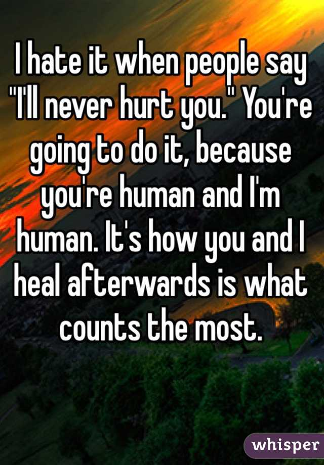 """I hate it when people say """"I'll never hurt you."""" You're going to do it, because you're human and I'm human. It's how you and I heal afterwards is what counts the most."""