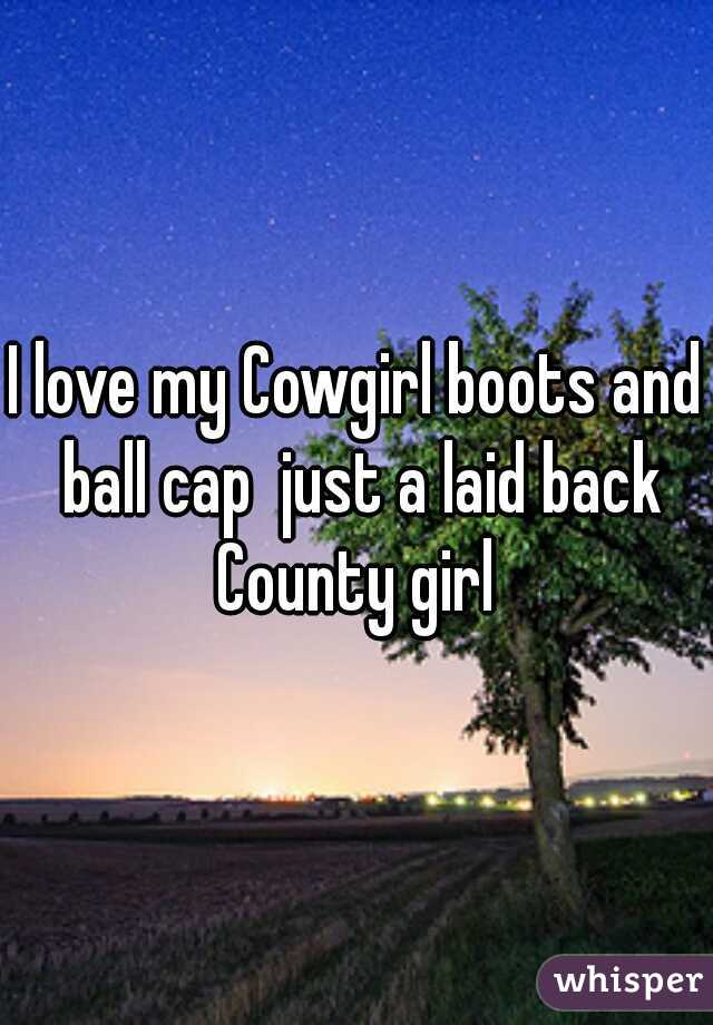 I love my Cowgirl boots and ball cap  just a laid back County girl