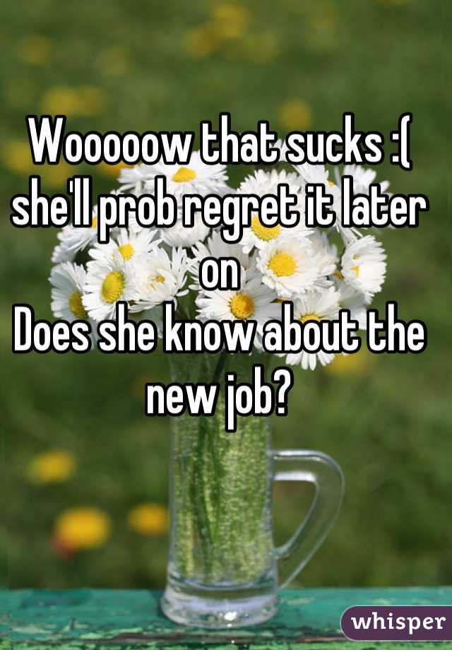 Wooooow that sucks :(  she'll prob regret it later on Does she know about the new job?