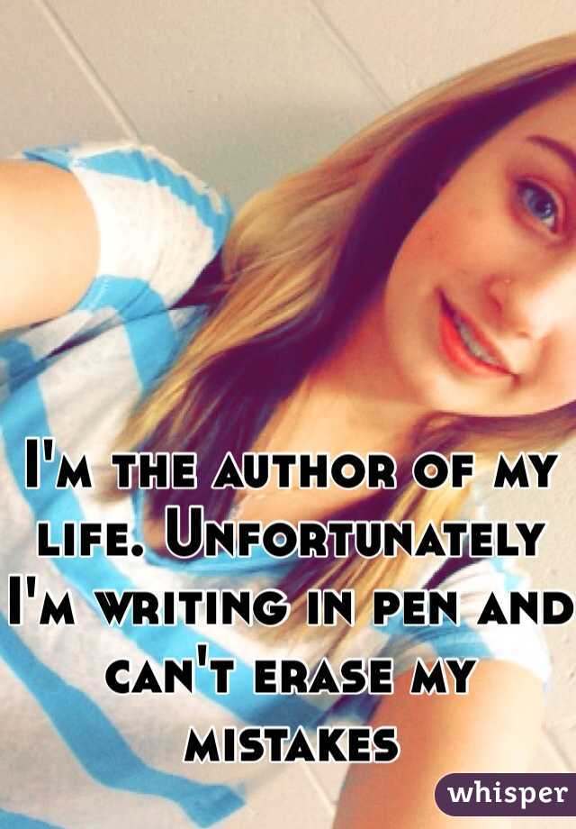 I'm the author of my life. Unfortunately I'm writing in pen and can't erase my mistakes