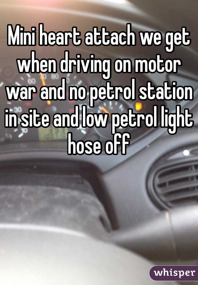 Mini heart attach we get when driving on motor war and no petrol station in site and low petrol light hose off