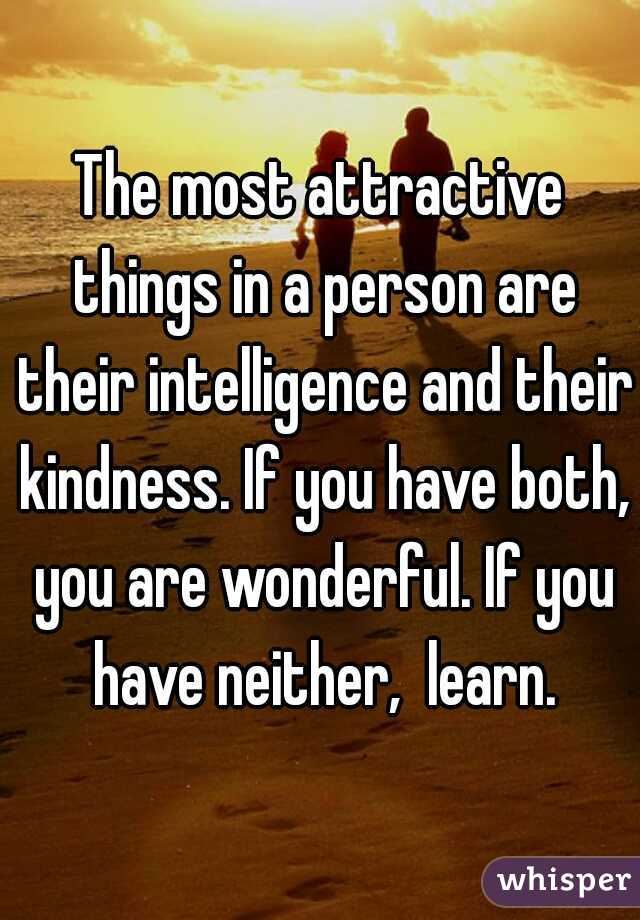 The most attractive things in a person are their intelligence and their kindness. If you have both, you are wonderful. If you have neither,  learn.
