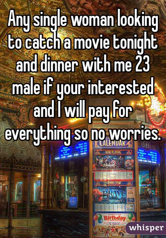 Any single woman looking to catch a movie tonight and dinner with me 23 male if your interested and I will pay for everything so no worries.