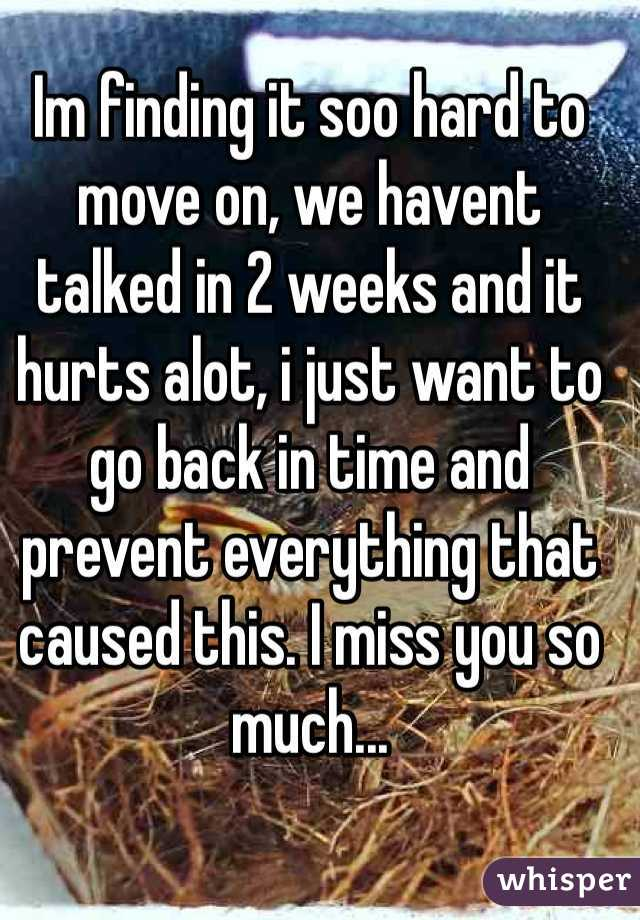 Im finding it soo hard to move on, we havent talked in 2 weeks and it hurts alot, i just want to go back in time and prevent everything that caused this. I miss you so much...