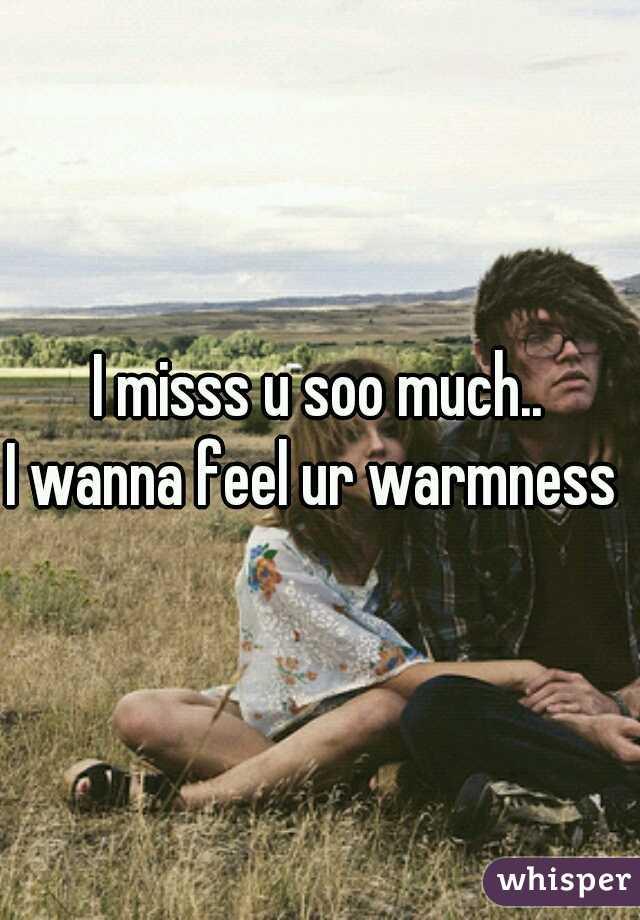 I misss u soo much.. I wanna feel ur warmness