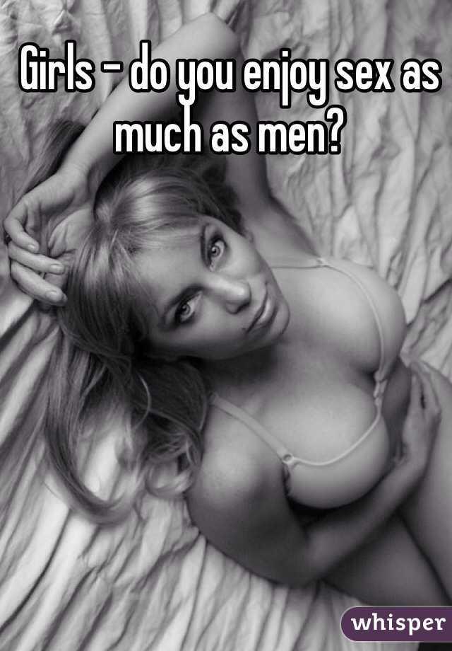Girls - do you enjoy sex as much as men?