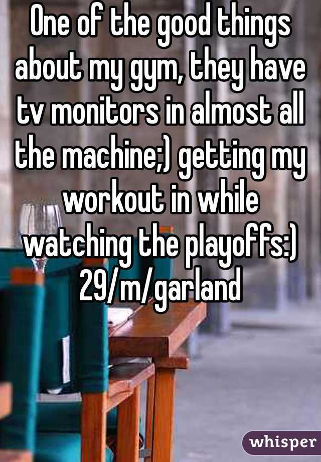 One of the good things about my gym, they have tv monitors in almost all the machine;) getting my workout in while watching the playoffs:) 29/m/garland
