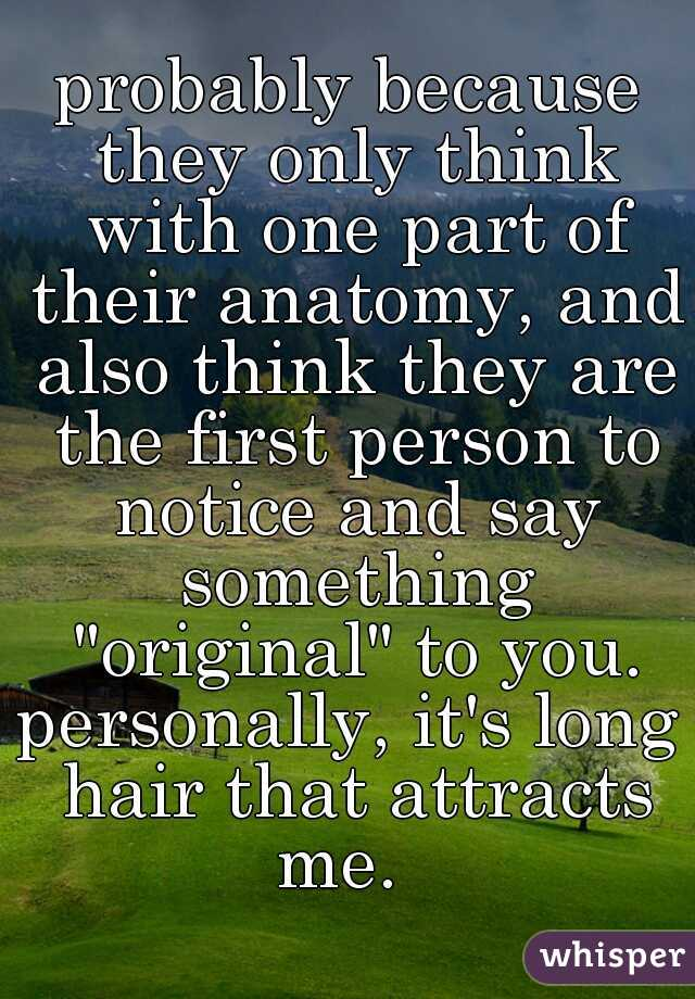 """probably because they only think with one part of their anatomy, and also think they are the first person to notice and say something """"original"""" to you. personally, it's long hair that attracts me."""