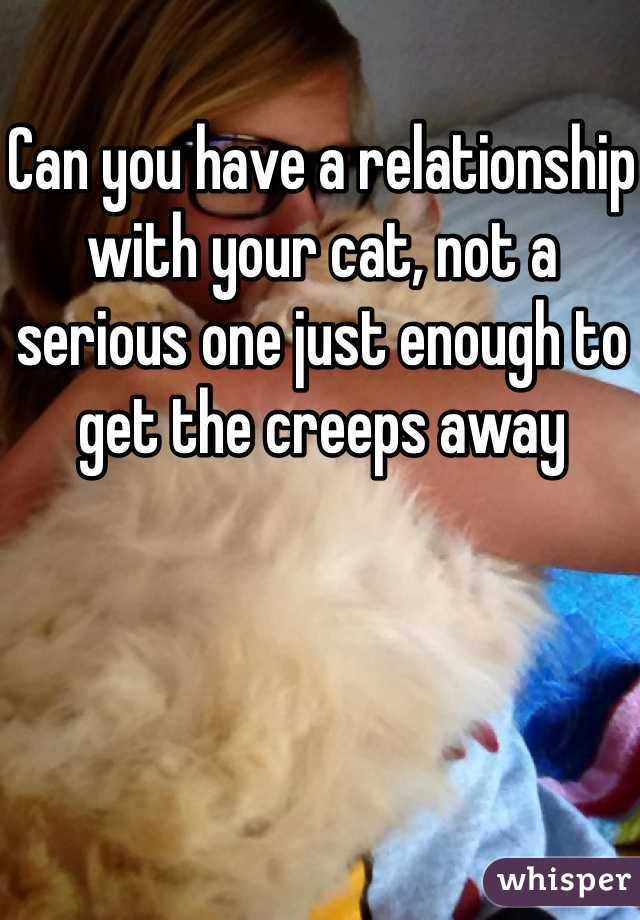 Can you have a relationship with your cat, not a serious one just enough to get the creeps away