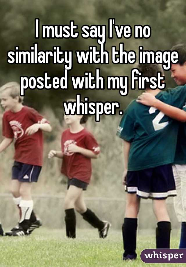 I must say I've no similarity with the image posted with my first whisper.