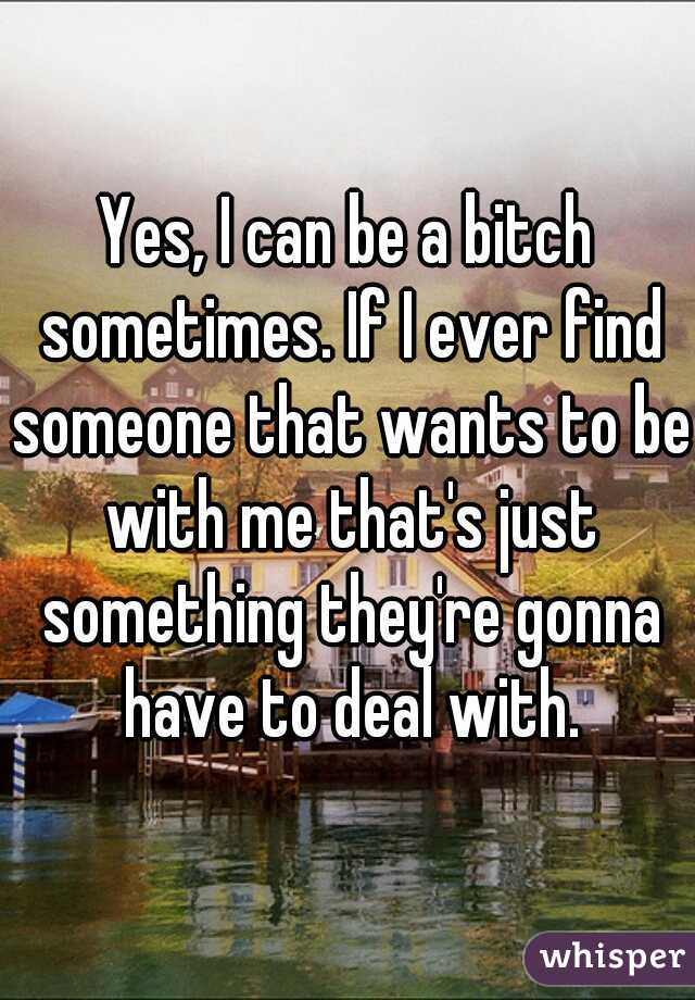 Yes, I can be a bitch sometimes. If I ever find someone that wants to be with me that's just something they're gonna have to deal with.