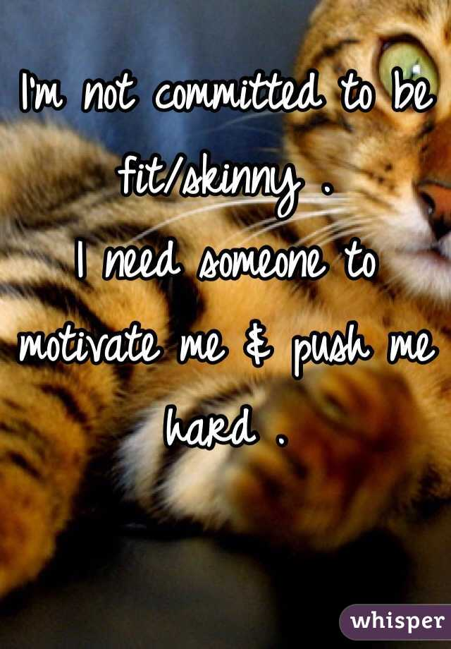 I'm not committed to be fit/skinny . I need someone to motivate me & push me hard .