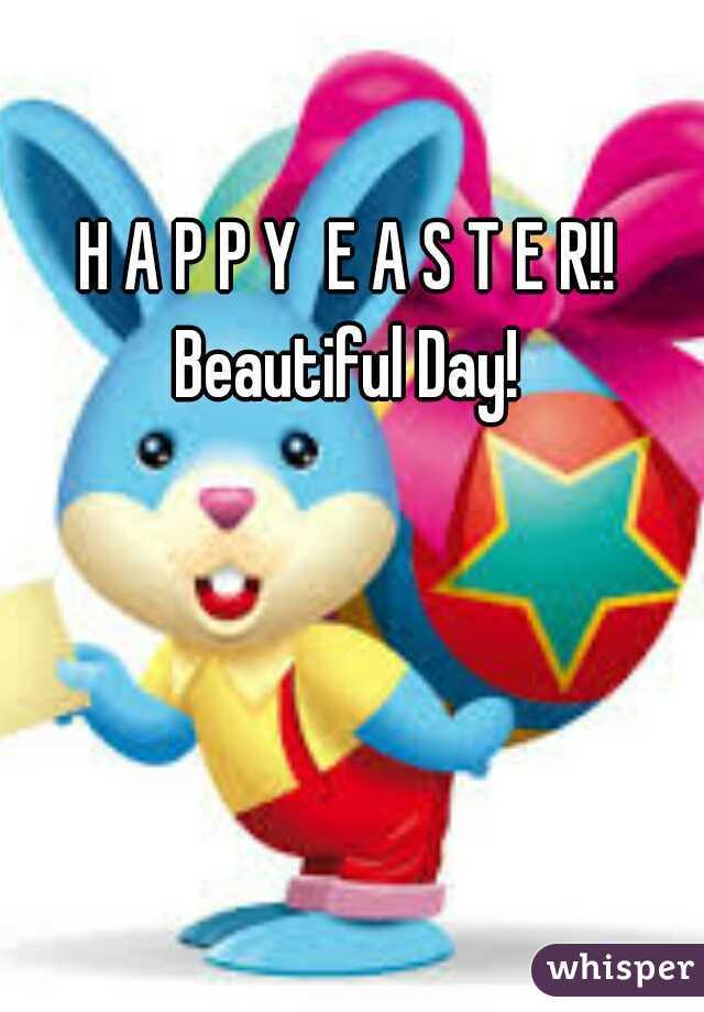 H A P P Y  E A S T E R!!  Beautiful Day!