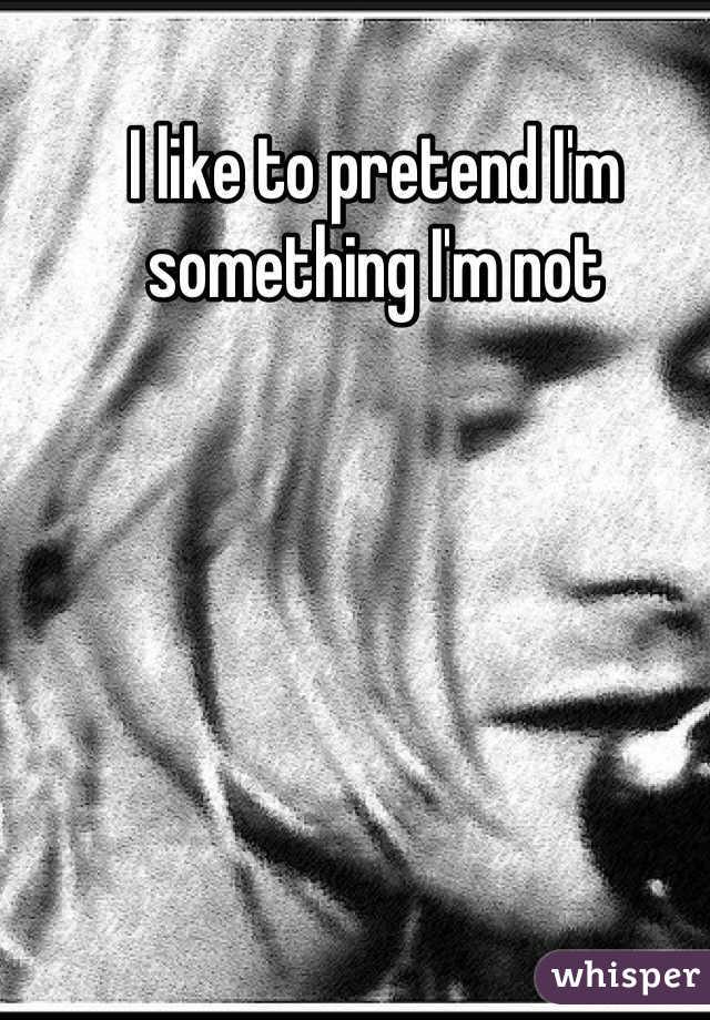 I like to pretend I'm something I'm not
