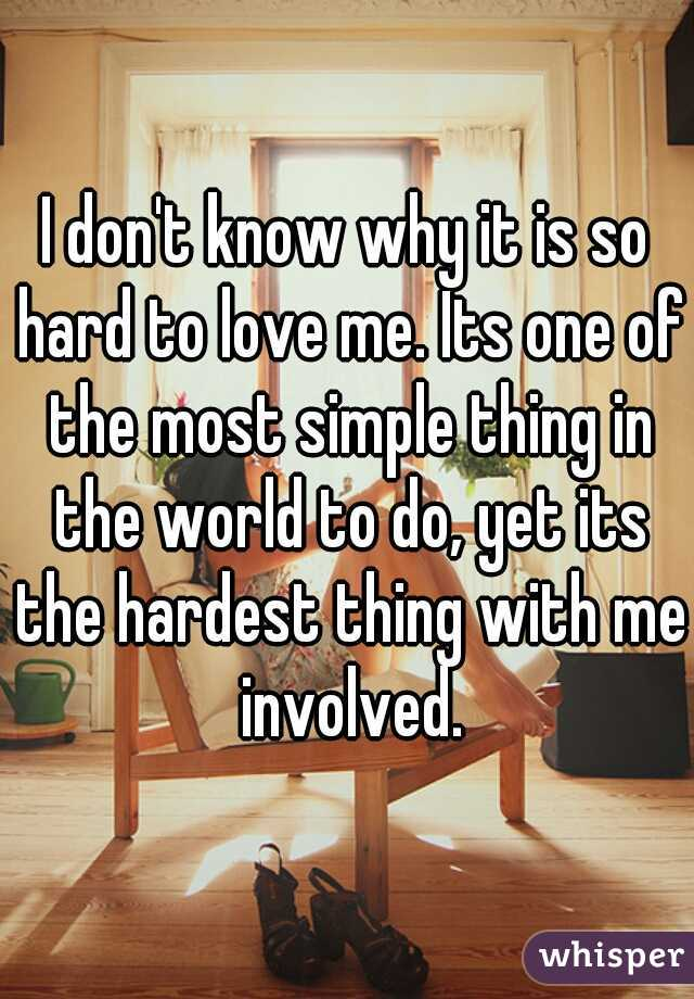 I don't know why it is so hard to love me. Its one of the most simple thing in the world to do, yet its the hardest thing with me involved.