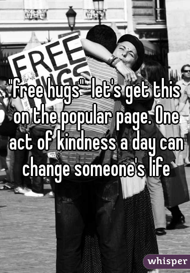 """""""free hugs""""  let's get this on the popular page. One act of kindness a day can change someone's life"""