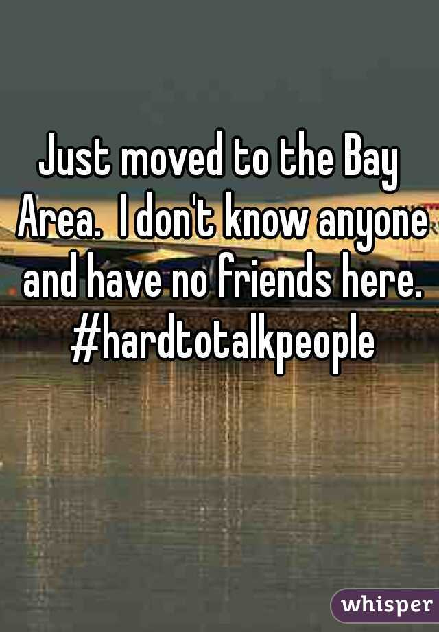 Just moved to the Bay Area.  I don't know anyone and have no friends here. #hardtotalkpeople