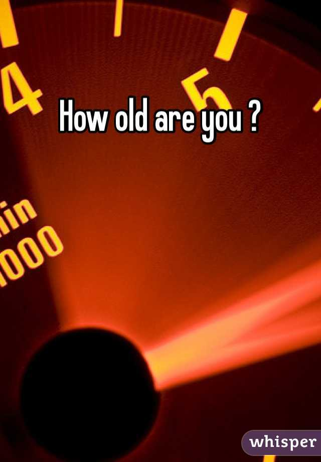How old are you ?