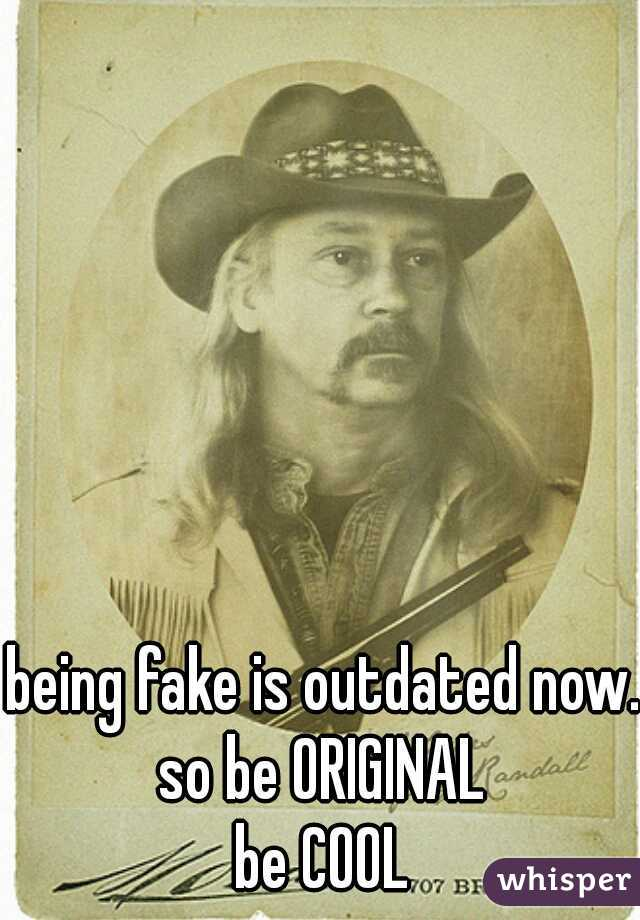 being fake is outdated now... so be ORIGINAL  be COOL