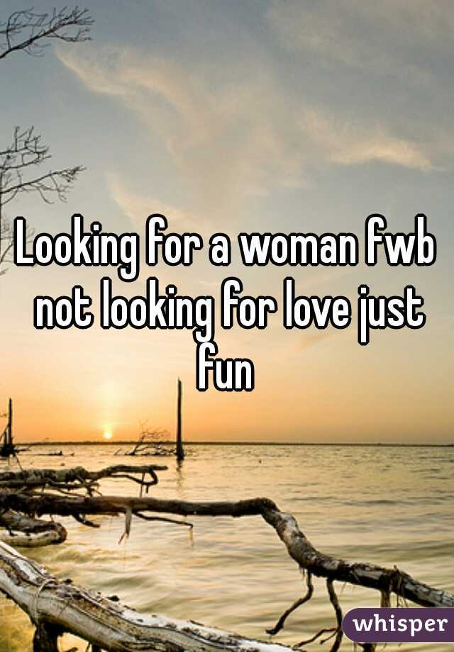 Looking for a woman fwb not looking for love just fun