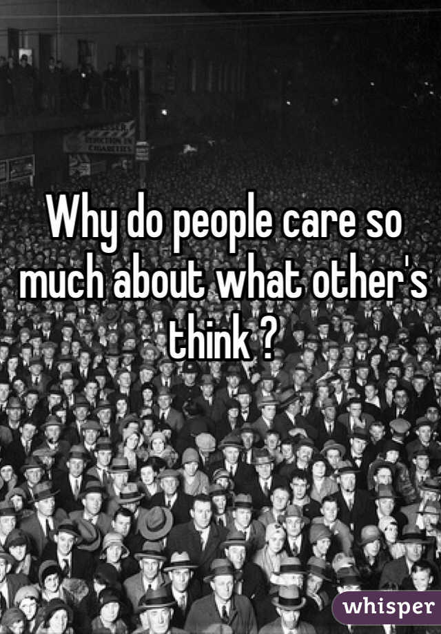 Why do people care so much about what other's think ?