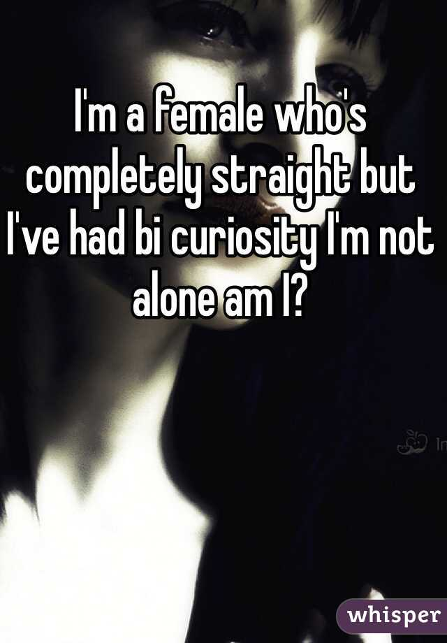 I'm a female who's completely straight but I've had bi curiosity I'm not alone am I?