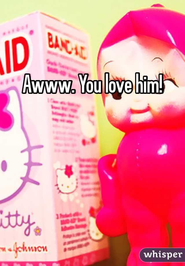 Awww. You love him!