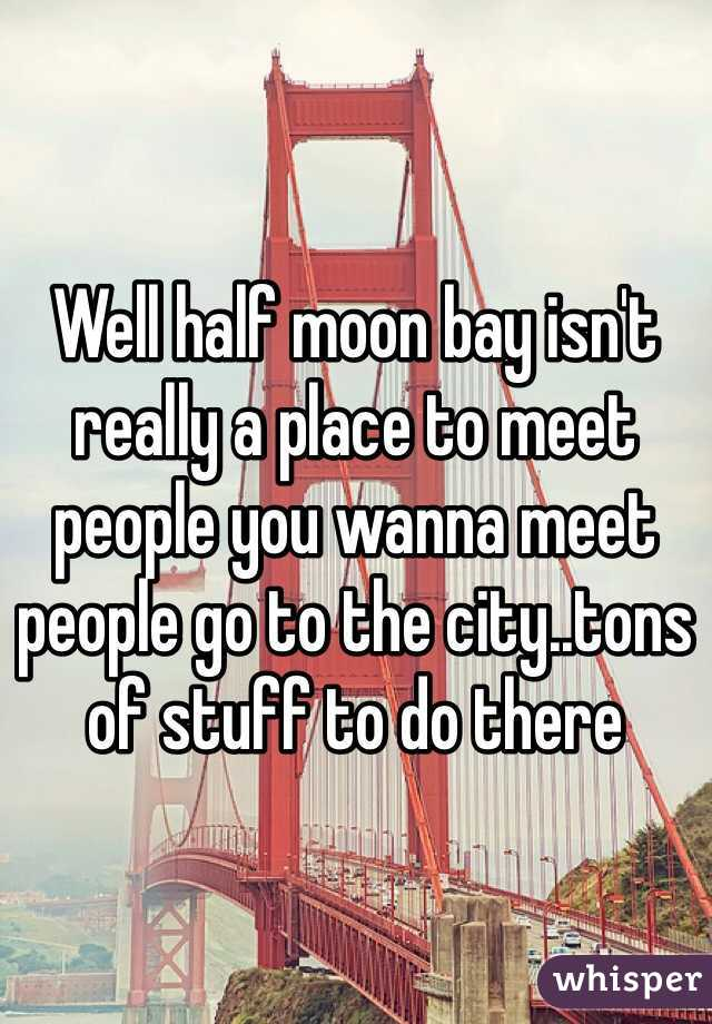 Well half moon bay isn't really a place to meet people you wanna meet people go to the city..tons of stuff to do there