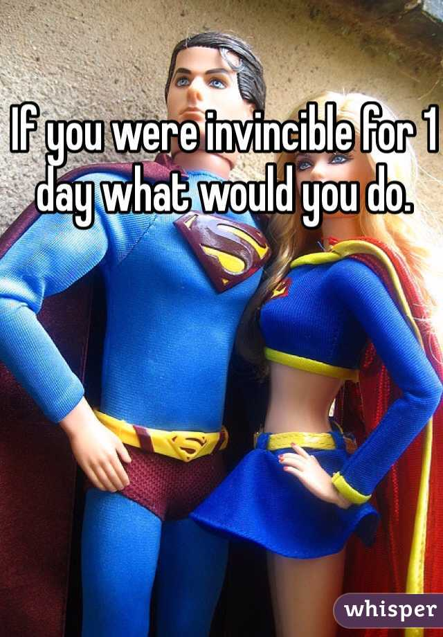 If you were invincible for 1 day what would you do.