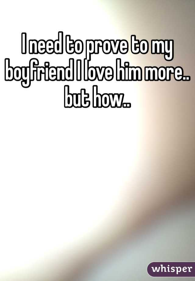 I need to prove to my boyfriend I love him more.. but how..