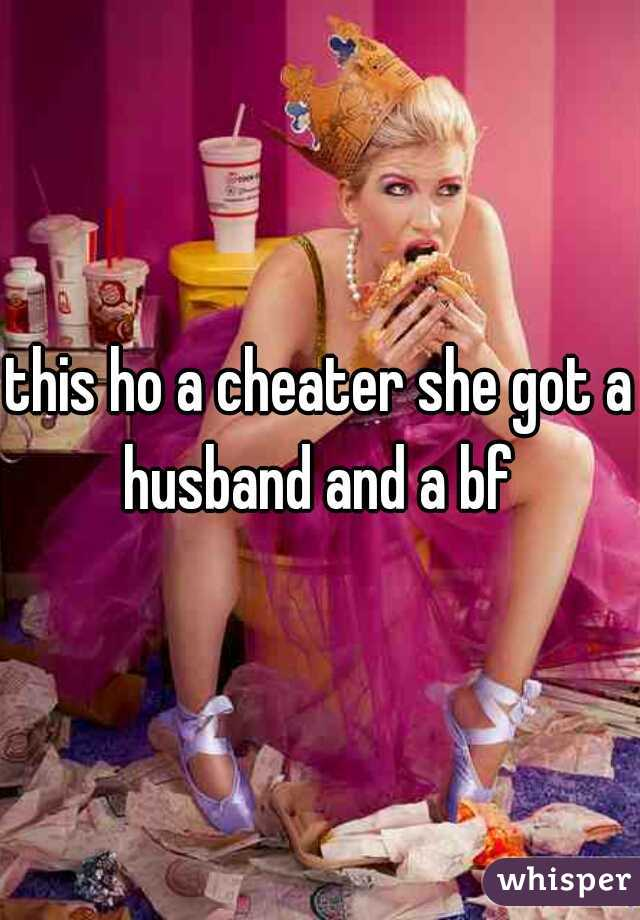 this ho a cheater she got a husband and a bf