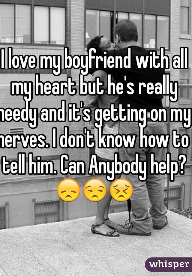 I love my boyfriend with all my heart but he's really needy and it's getting on my nerves. I don't know how to tell him. Can Anybody help?😞😒😣