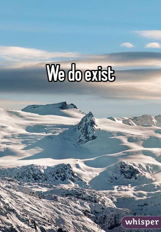 We do exist