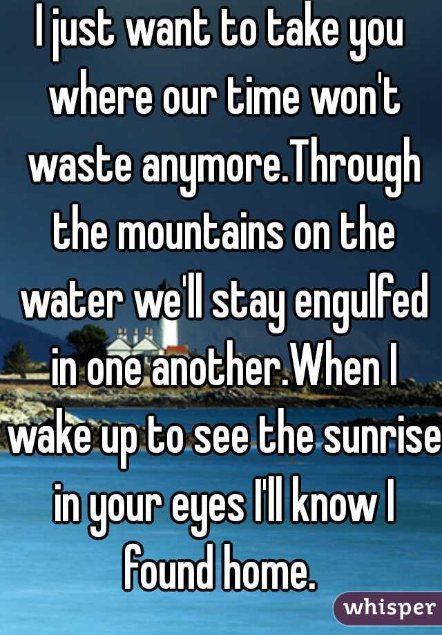 I just want to take you where our time won't waste anymore.Through the mountains on the water we'll stay engulfed in one another.When I wake up to see the sunrise in your eyes I'll know I found home.
