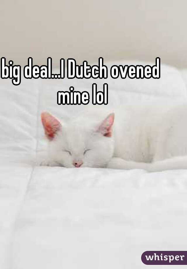 big deal...I Dutch ovened mine lol