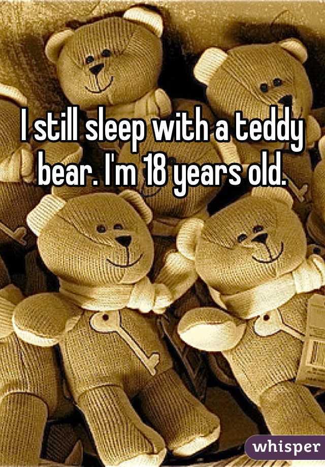 I still sleep with a teddy bear. I'm 18 years old.