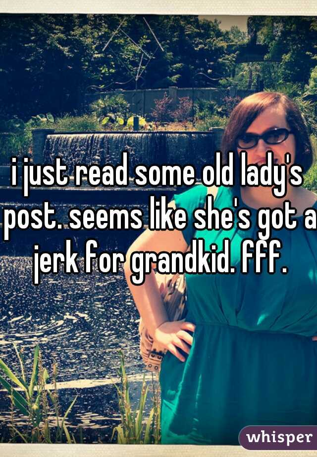 i just read some old lady's post. seems like she's got a jerk for grandkid. fff.