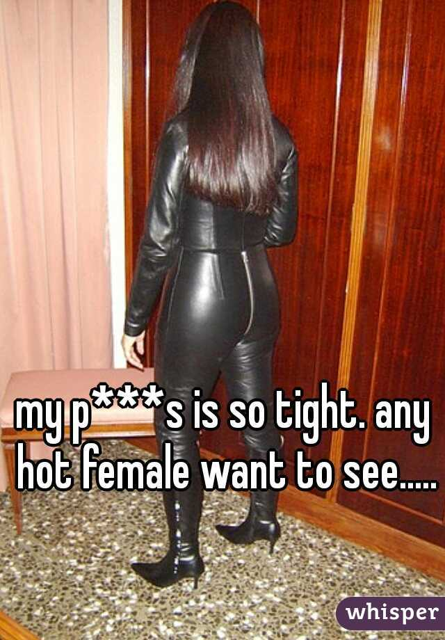my p***s is so tight. any hot female want to see.....