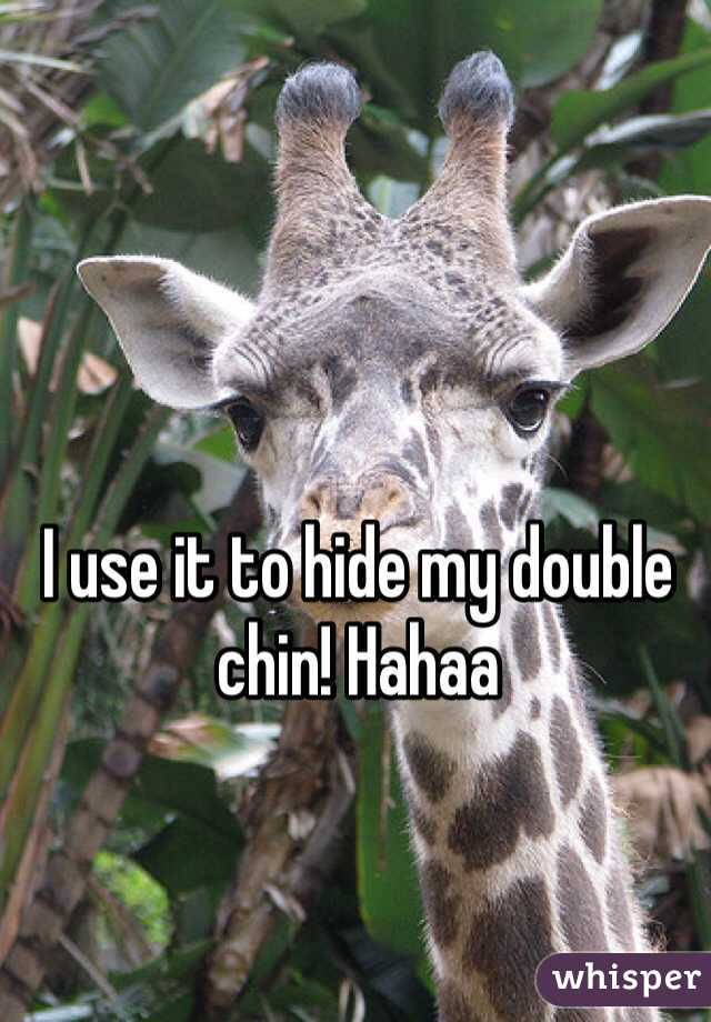 I use it to hide my double chin! Hahaa
