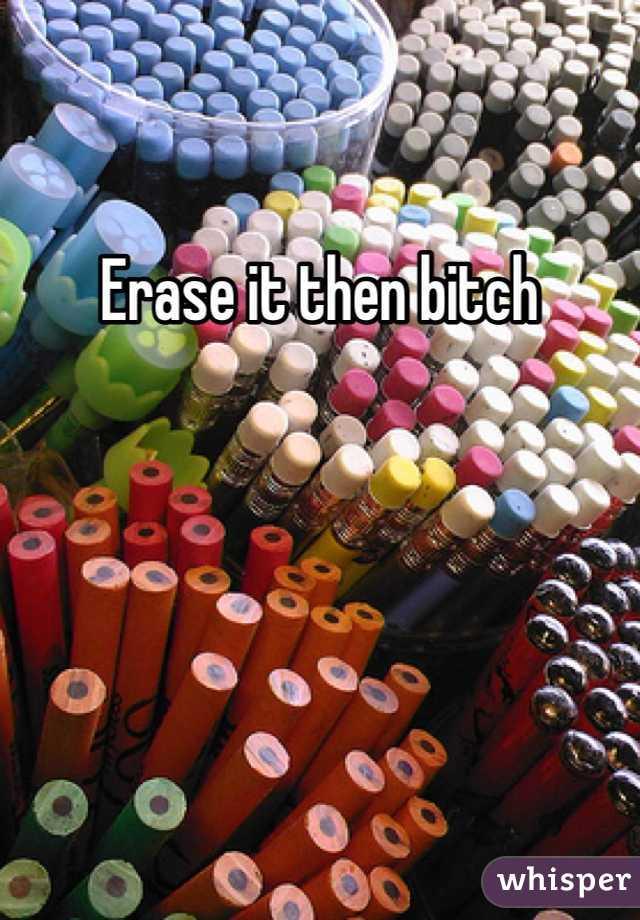 Erase it then bitch