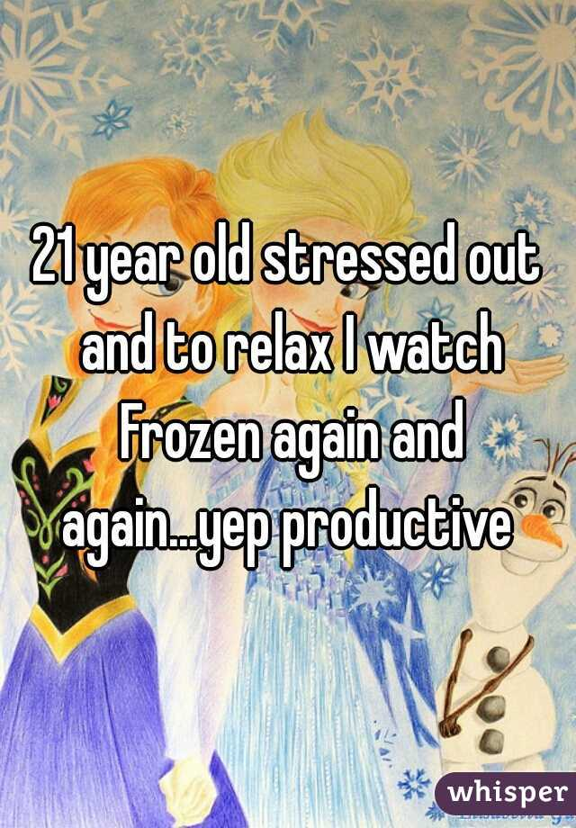 21 year old stressed out and to relax I watch Frozen again and again...yep productive