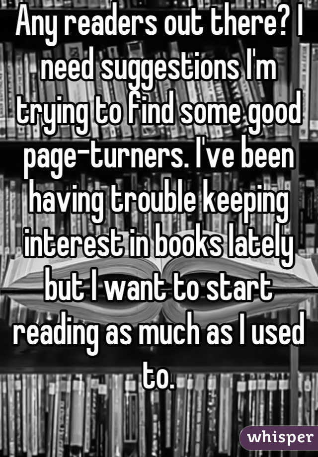 Any readers out there? I need suggestions I'm trying to find some good page-turners. I've been having trouble keeping interest in books lately but I want to start reading as much as I used to.