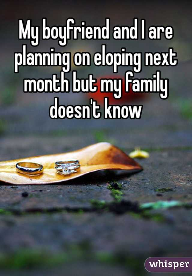 My boyfriend and I are planning on eloping next month but my family doesn't know