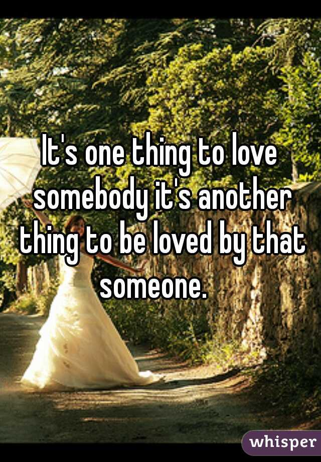 It's one thing to love somebody it's another thing to be loved by that someone.