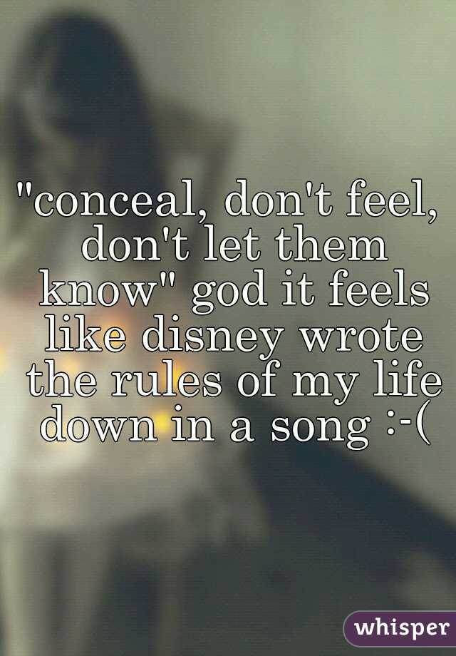 """""""conceal, don't feel, don't let them know"""" god it feels like disney wrote the rules of my life down in a song :-("""