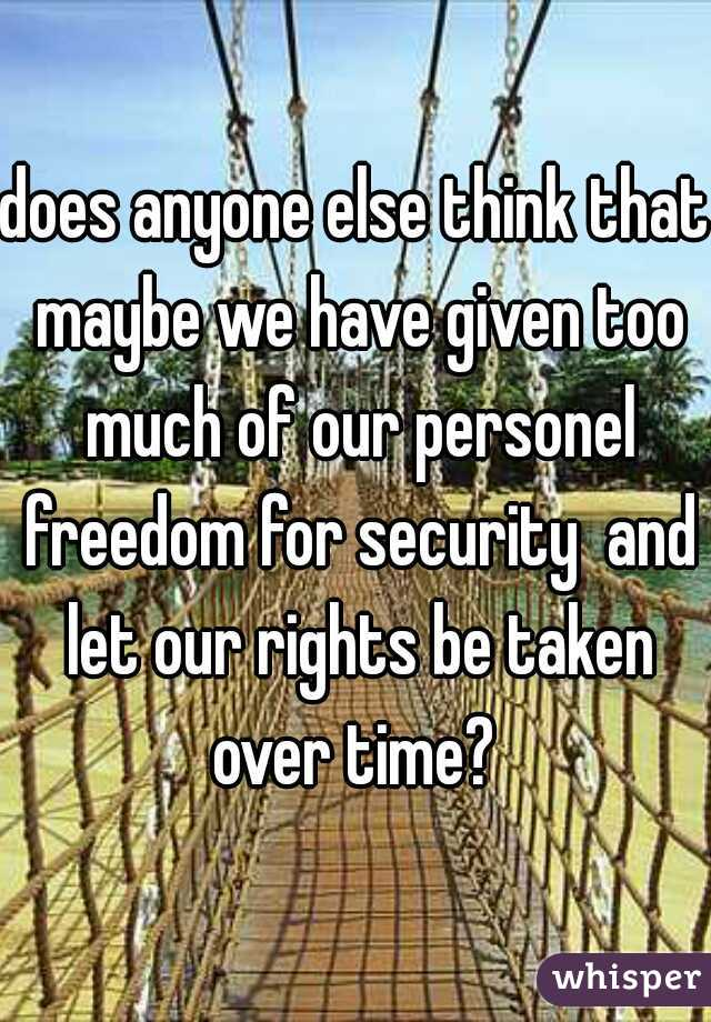 does anyone else think that maybe we have given too much of our personel freedom for security  and let our rights be taken over time?