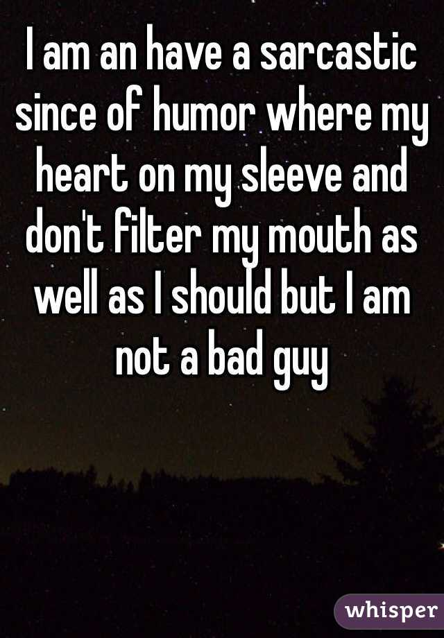 I am an have a sarcastic since of humor where my heart on my sleeve and don't filter my mouth as well as I should but I am not a bad guy