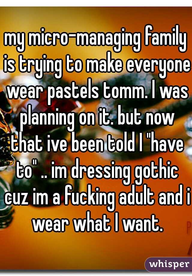 """my micro-managing family is trying to make everyone wear pastels tomm. I was planning on it. but now that ive been told I """"have to"""" .. im dressing gothic cuz im a fucking adult and i wear what I want."""