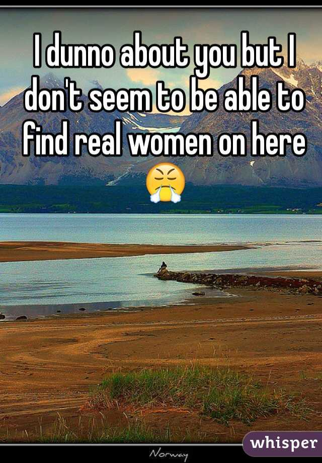 I dunno about you but I don't seem to be able to find real women on here 😤