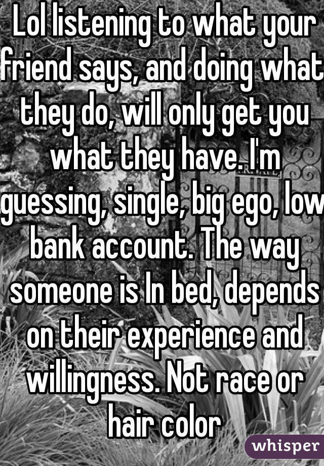 Lol listening to what your friend says, and doing what they do, will only get you what they have. I'm guessing, single, big ego, low bank account. The way someone is In bed, depends on their experience and willingness. Not race or hair color